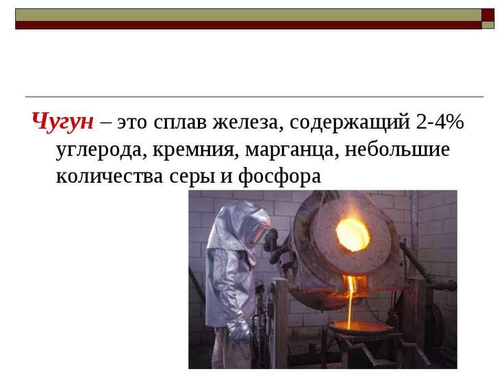 Чугун – это сплав железа, содержащий 2-4% углерода, кремния, марганца, неболь...