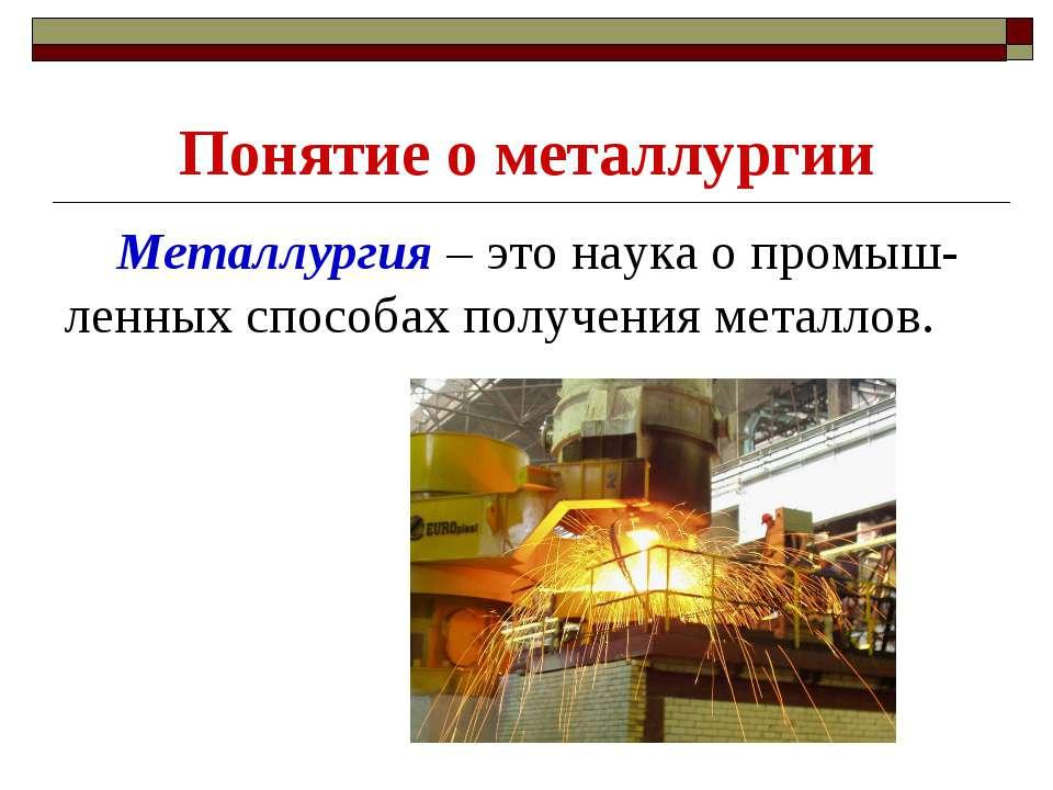 Понятие о металлургии Металлургия – это наука о промыш-ленных способах получе...