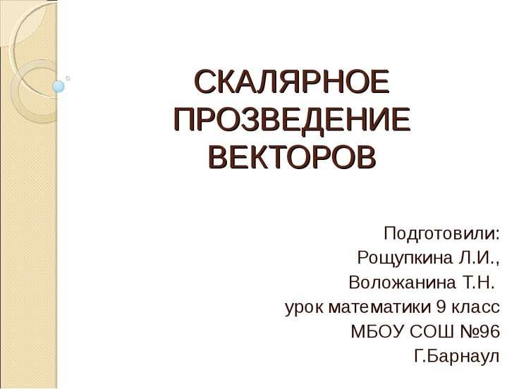 СКАЛЯРНОЕ ПРОЗВЕДЕНИЕ ВЕКТОРОВ Подготовили: Рощупкина Л.И., Воложанина Т.Н. у...