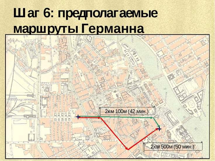 Шаг 6: предполагаемые маршруты Германна 2км 100м (42 мин.) 2км 500м (50 мин.)