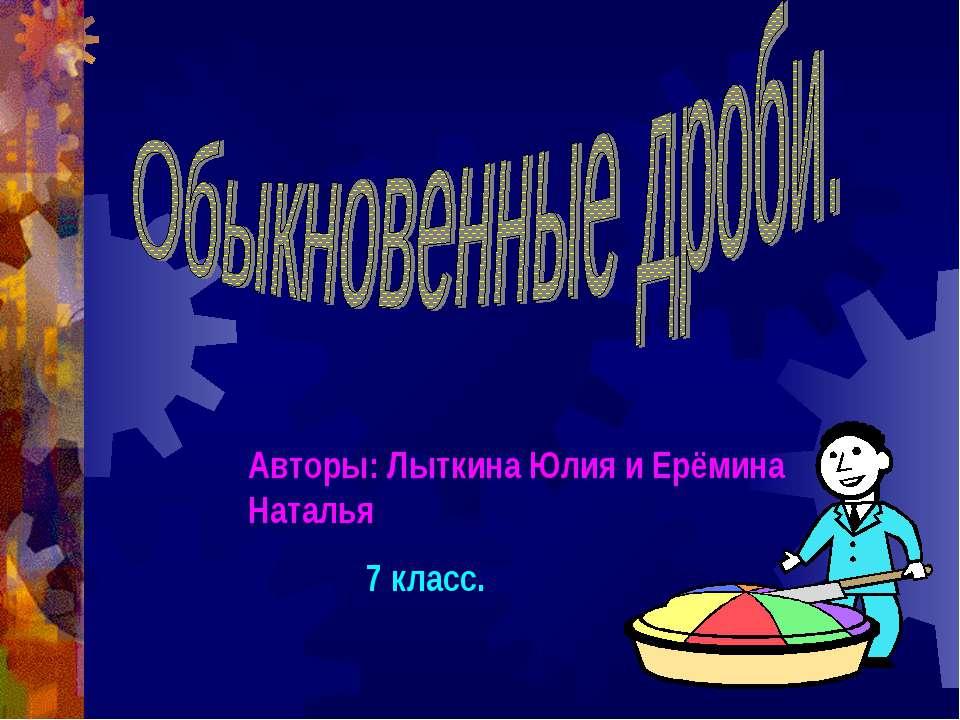 Авторы: Лыткина Юлия и Ерёмина Наталья 7 класс.