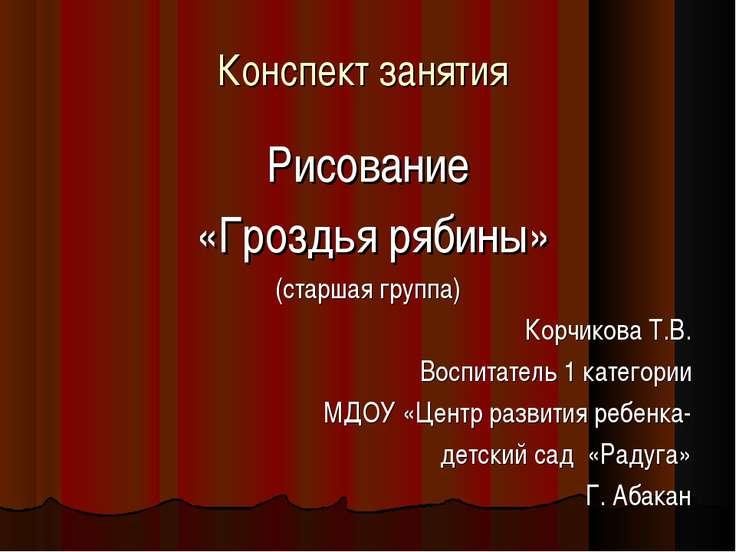 Конспект занятия Рисование «Гроздья рябины» (старшая группа) Корчикова Т.В. В...