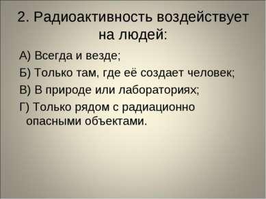 2. Радиоактивность воздействует на людей: А) Всегда и везде; Б) Только там, г...