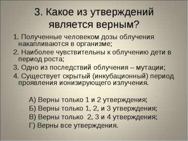 3. Какое из утверждений является верным? 1. Полученные человеком дозы облучен...
