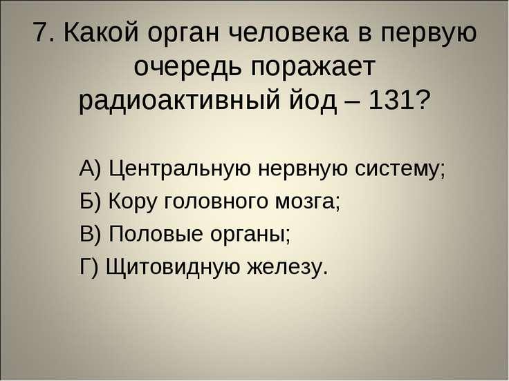 7. Какой орган человека в первую очередь поражает радиоактивный йод – 131? А)...