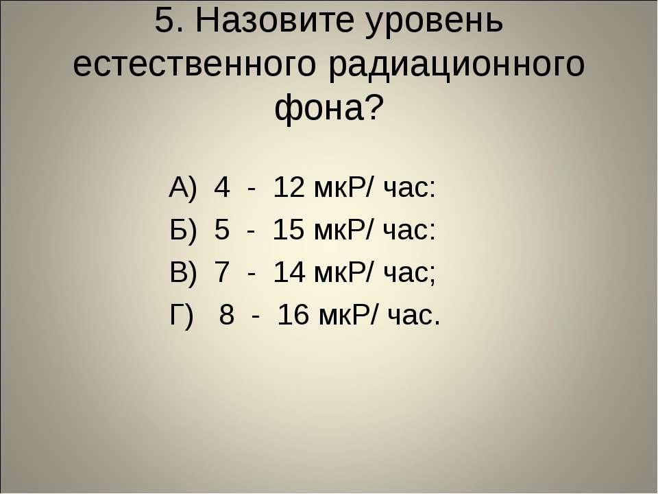 5. Назовите уровень естественного радиационного фона? А) 4 - 12 мкР/ час: Б) ...