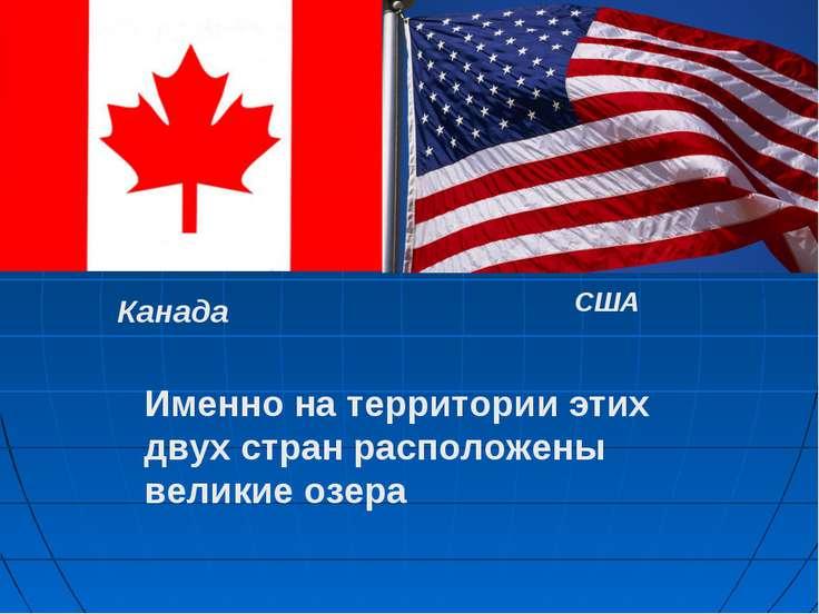 Канада США Именно на территории этих двух стран расположены великие озера