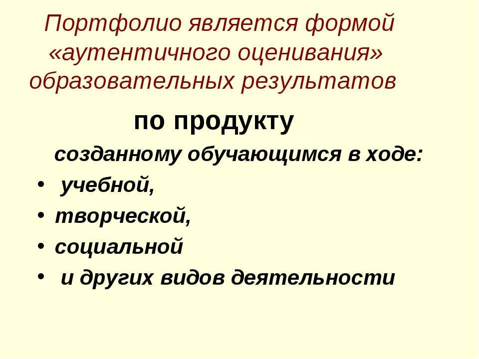 Портфолио является формой «аутентичного оценивания» образовательных результат...