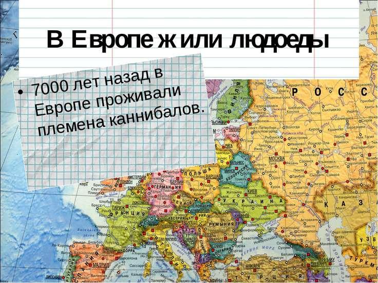 В Европе жили людоеды 7000 лет назад в Европе проживали племена каннибалов.