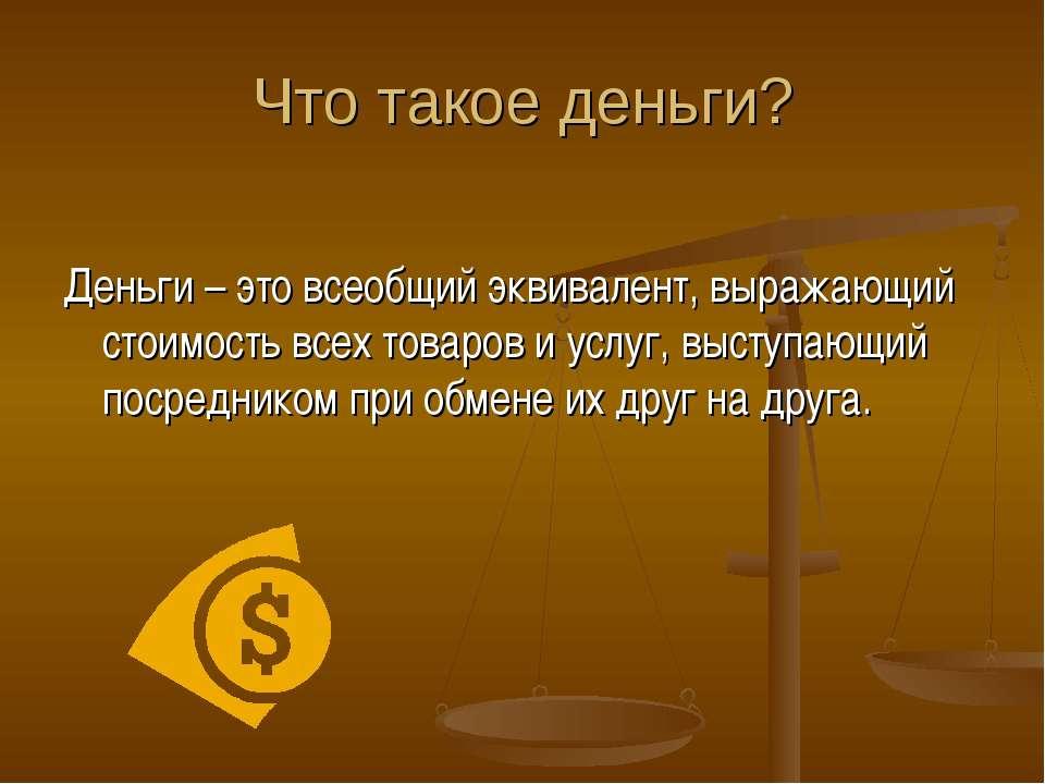 Что такое деньги? Деньги – это всеобщий эквивалент, выражающий стоимость всех...