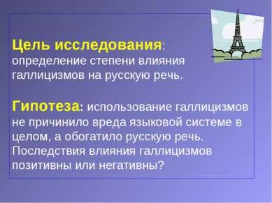 Цель исследования: определение степени влияния галлицизмов на русскую речь. Г...