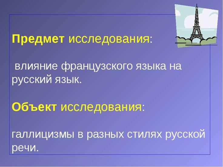 Предмет исследования: влияние французского языка на русский язык. Объект иссл...