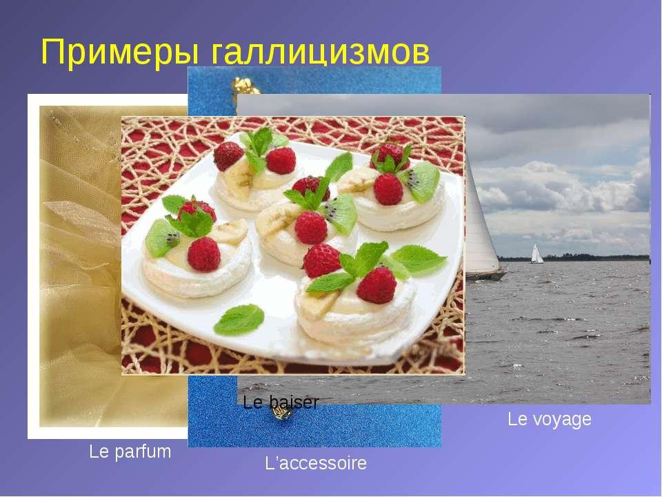 Примеры галлицизмов Le parfum L'accessoire Le voyage Le baiser