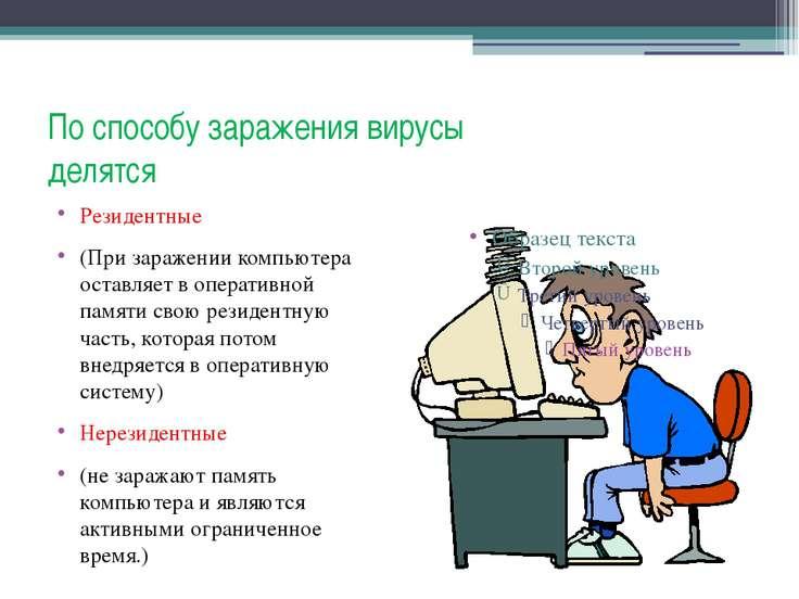 По способу заражения вирусы делятся Резидентные (При заражении компьютера ост...
