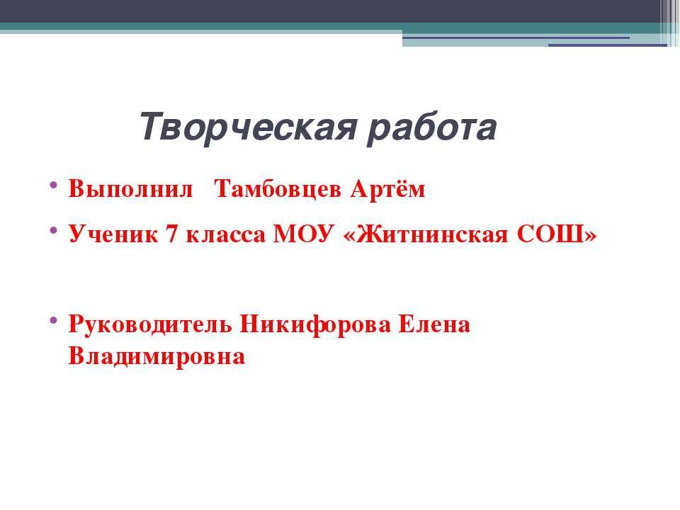 Творческая работа Выполнил Тамбовцев Артём Ученик 7 класса МОУ «Житнинская СО...