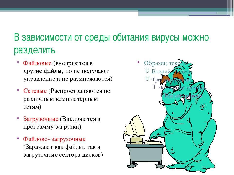 В зависимости от среды обитания вирусы можно разделить Файловые (внедряются в...