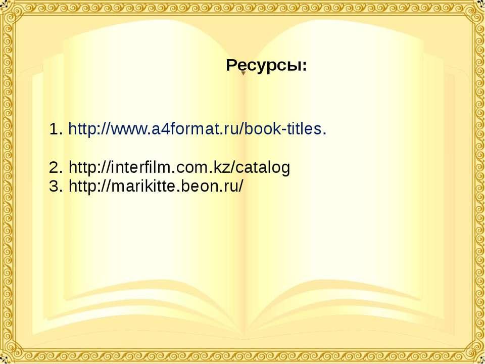 Ресурсы: 1. http://www.a4format.ru/book-titles. 2. http://interfilm.com.kz/ca...