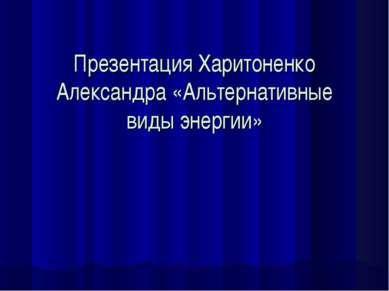 Презентация Харитоненко Александра «Альтернативные виды энергии»