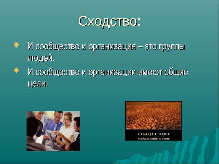 Сходство: И сообщество и организация – это группы людей. И сообщество и орган...