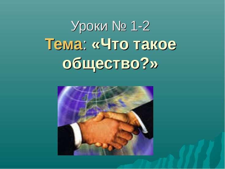 Уроки № 1-2 Тема: «Что такое общество?»