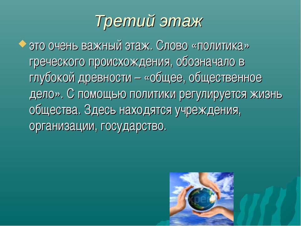 Третий этаж это очень важный этаж. Слово «политика» греческого происхождения,...