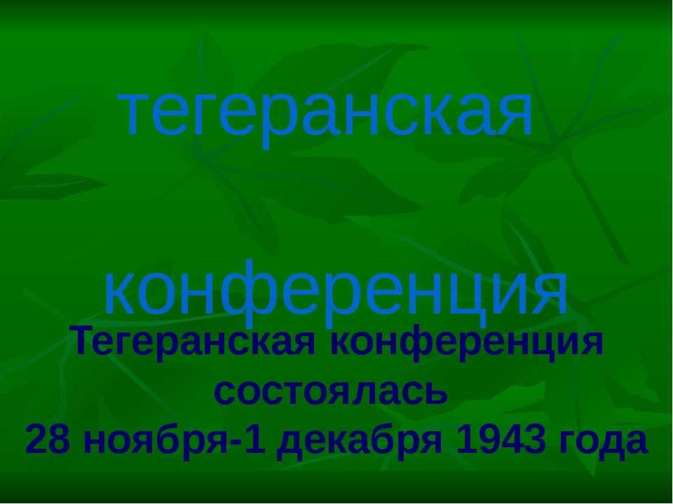 Тегеранская конференция состоялась 28 ноября-1 декабря 1943 года тегеранская ...
