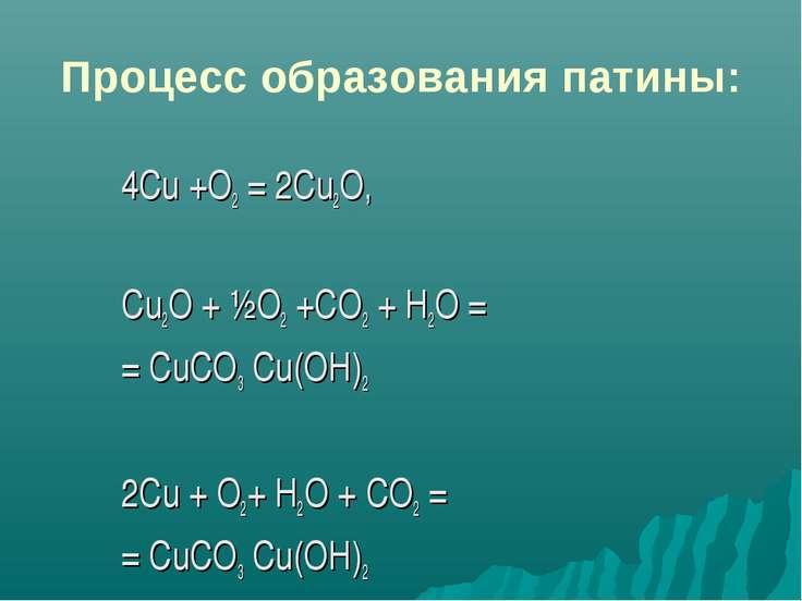 Процесс образования патины: 4Сu +О2 = 2Cu2O, Cu2O + ½О2 +CO2 + Н2O = = СuСО3 ...