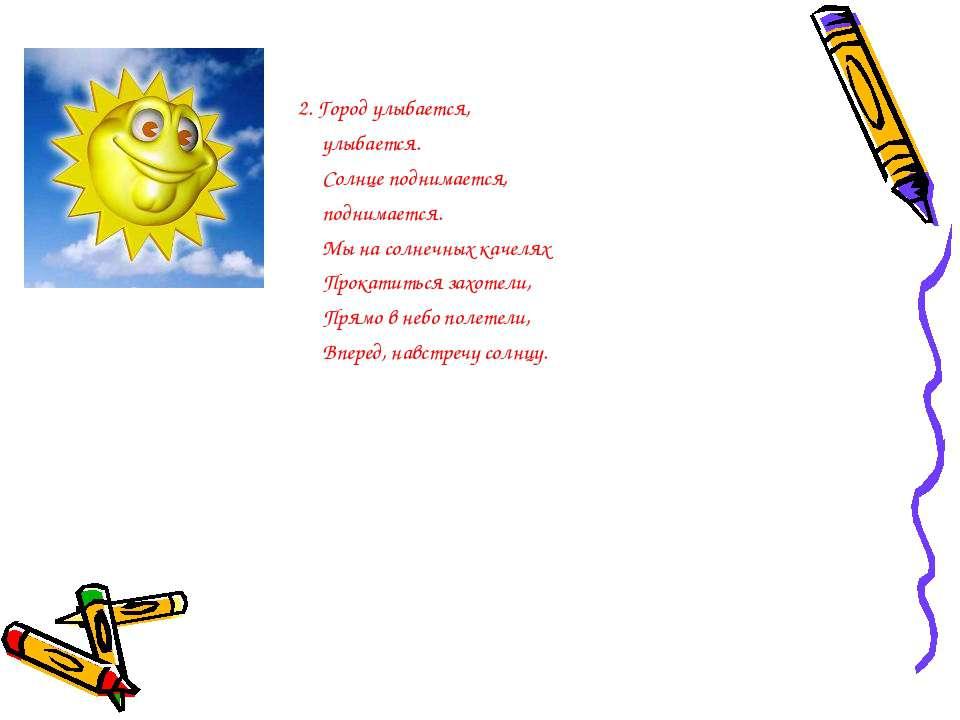 2. Город улыбается, улыбается. Солнце поднимается, поднимается. Мы на солнечн...