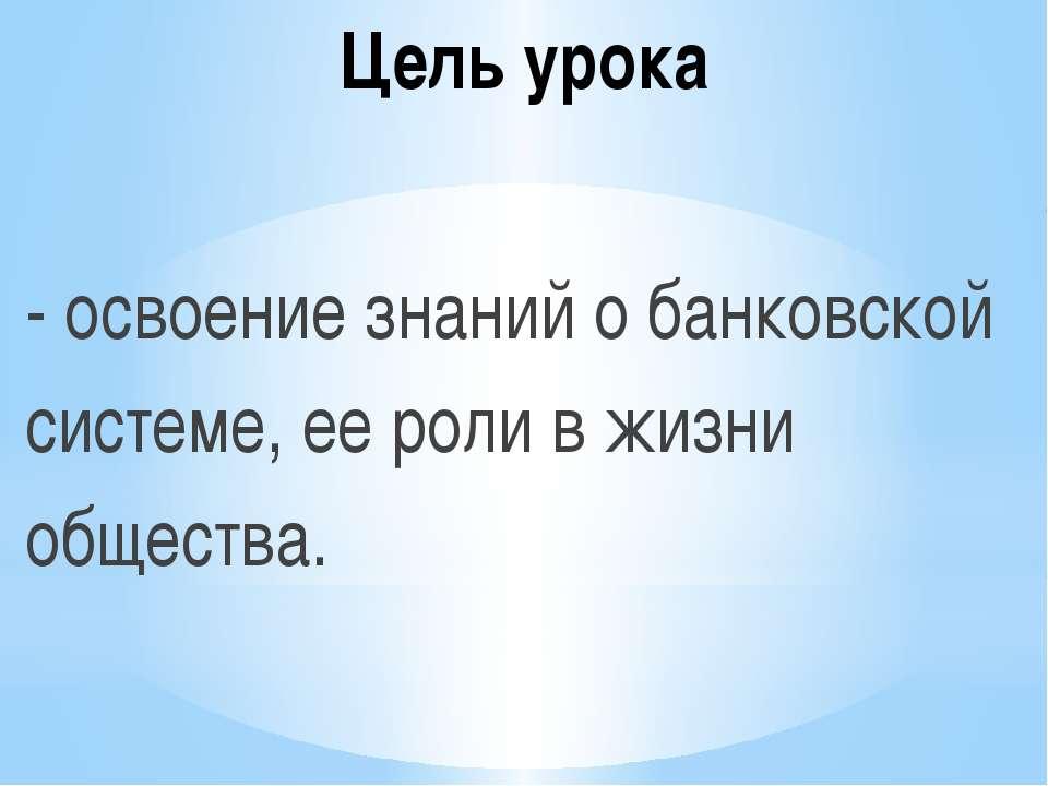 Цель урока - освоение знаний о банковской системе, ее роли в жизни общества.