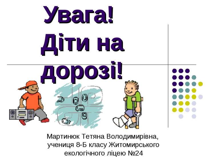 Увага! Діти на дорозі! Мартинюк Тетяна Володимирівна, учениця 8-Б класу Житом...