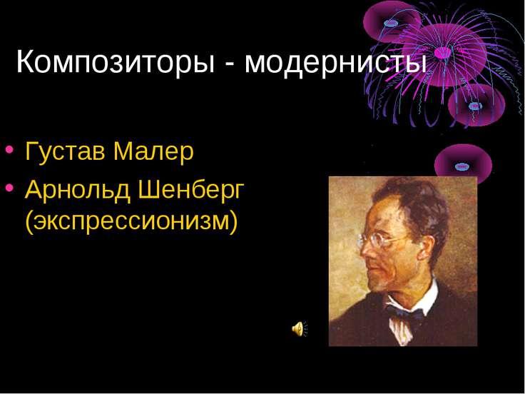 Композиторы - модернисты Густав Малер Арнольд Шенберг (экспрессионизм)