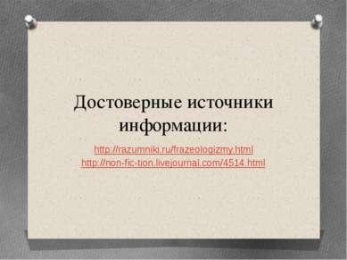 Достоверные источники информации: http://razumniki.ru/frazeologizmy.html http...