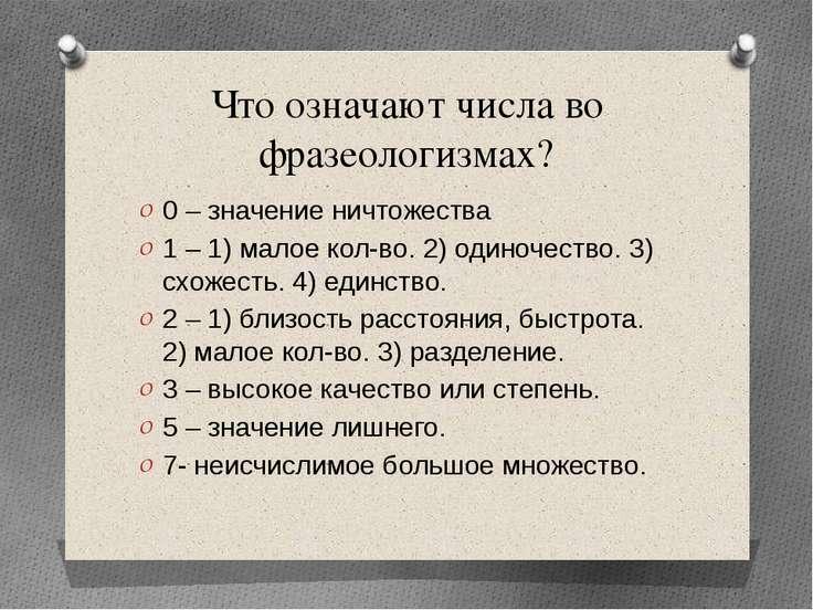Что означают числа во фразеологизмах? 0 – значение ничтожества 1 – 1) малое к...