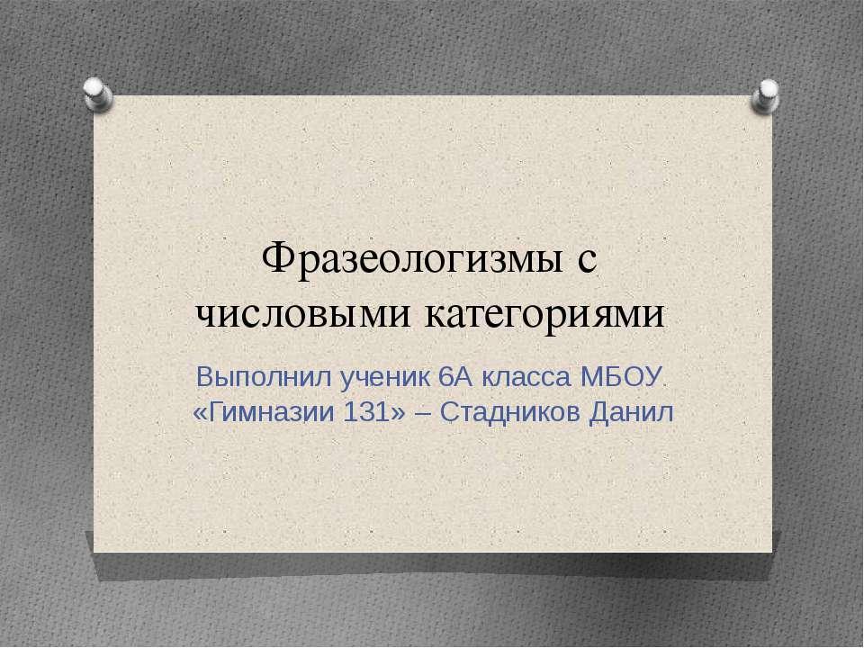 Фразеологизмы с числовыми категориями Выполнил ученик 6А класса МБОУ «Гимнази...