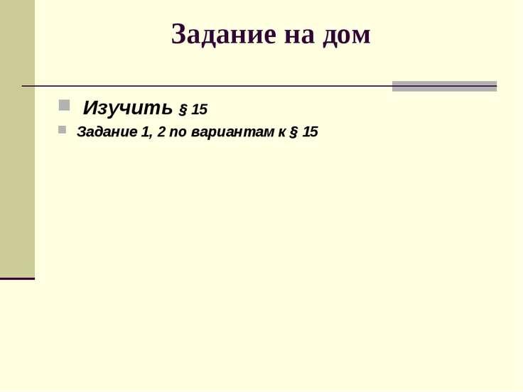 Задание на дом Изучить § 15 Задание 1, 2 по вариантам к § 15