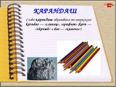 КАРАНДАШ Слово карандаш образовано от тюркского karadas — «сланец», «графит» ...