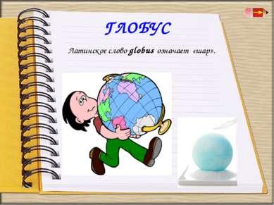 ГЛОБУС Латинское слово globus означает«шар».