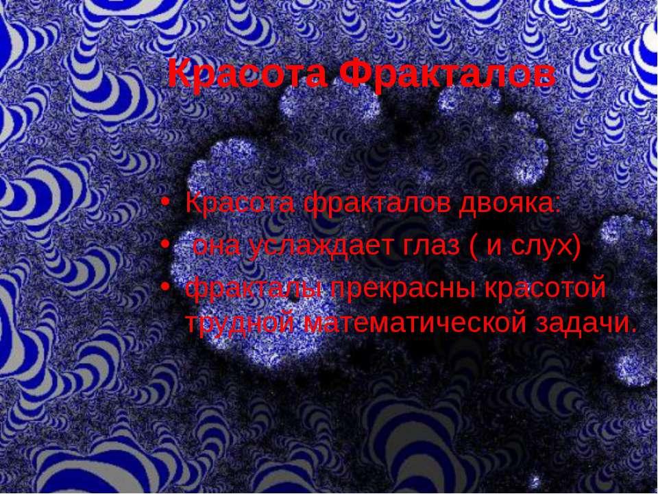 Красота Фракталов Красота фракталов двояка: она услаждает глаз ( и слух) фрак...