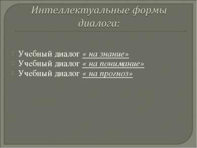 Учебный диалог « на знание» Учебный диалог « на понимание» Учебный диалог « н...