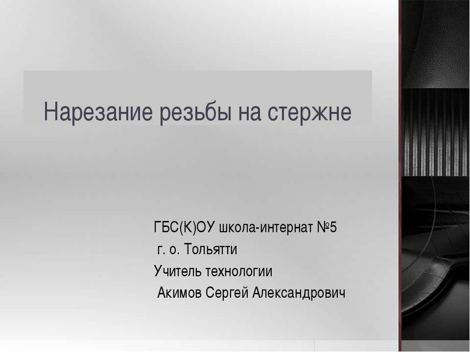 Нарезание резьбы на стержне ГБС(К)ОУ школа-интернат №5 г. о. Тольятти Учитель...