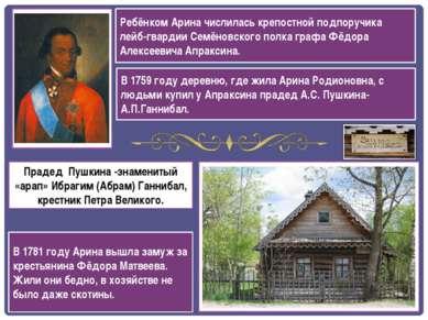 В 1759 году деревню, где жила Арина Родионовна, с людьми купил у Апраксина пр...