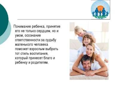 Понимание ребенка, принятие его не только сердцем, но и умом, осознание ответ...