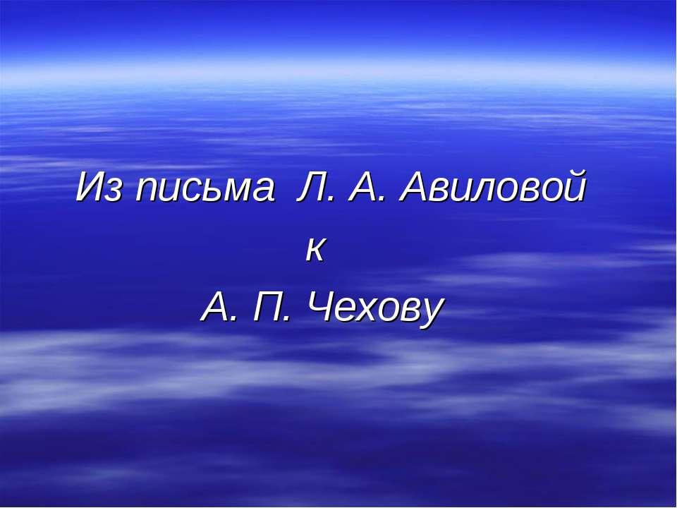 Из письма Л. А. Авиловой к А. П. Чехову