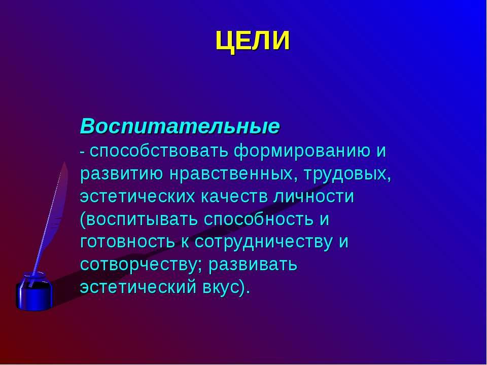 ЦЕЛИ Воспитательные - способствовать формированию и развитию нравственных, тр...