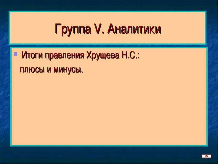 Группа V. Аналитики Итоги правления Хрущева Н.С.: плюсы и минусы.