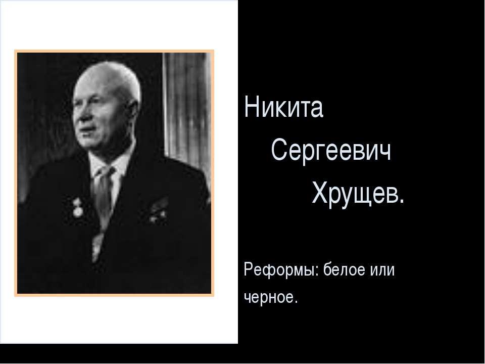 Никита Сергеевич Хрущев. Реформы: белое или черное.
