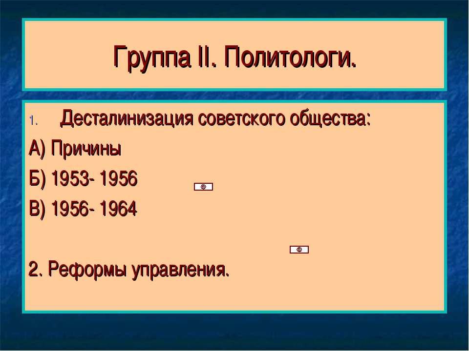 Группа II. Политологи. Десталинизация советского общества: А) Причины Б) 1953...