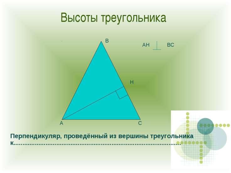 Высоты треугольника А С В Н АН ВС Перпендикуляр, проведённый из вершины треуг...