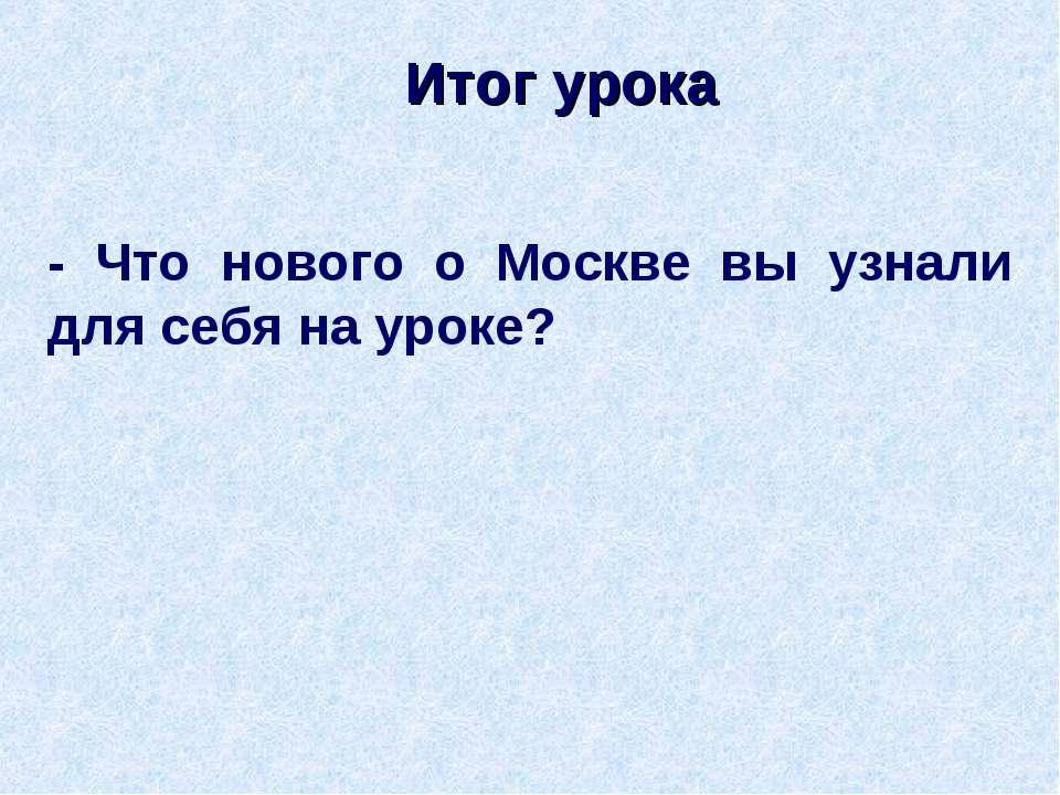 Итог урока - Что нового о Москве вы узнали для себя на уроке?