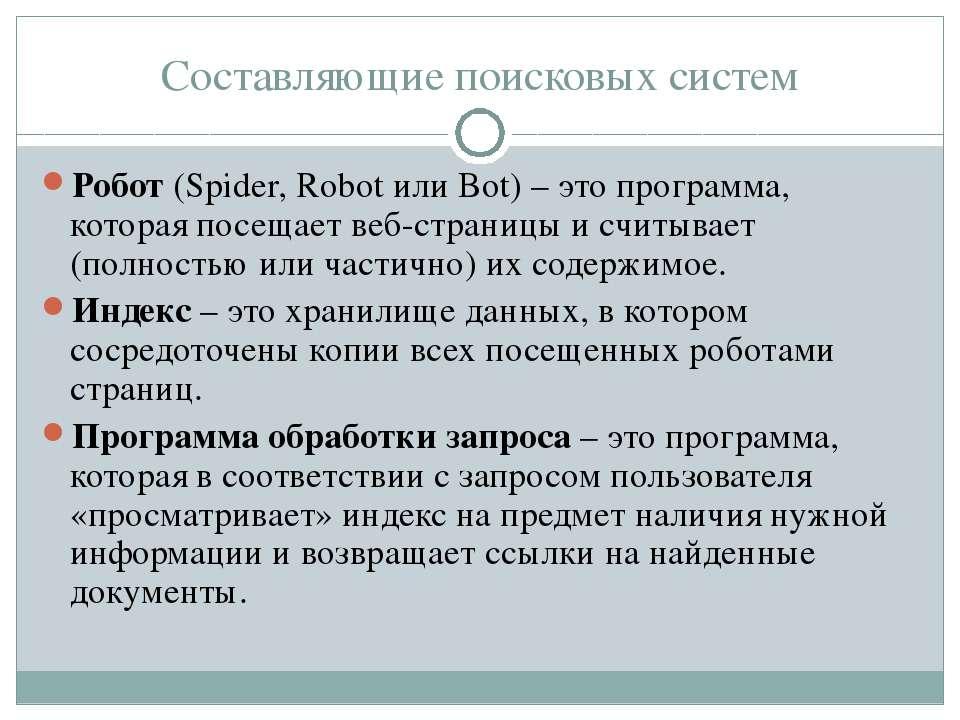Составляющие поисковых систем Робот (Spider, Robot или Bot) – это программа, ...